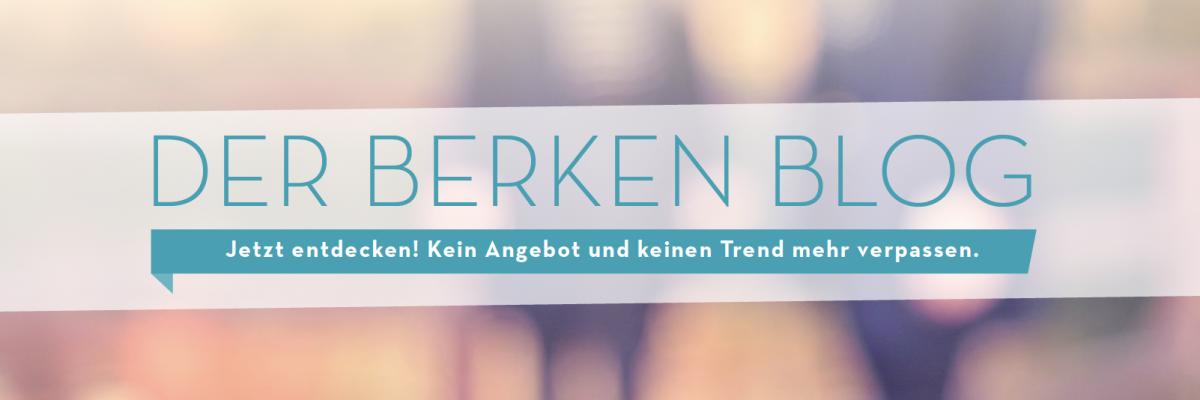 Der neue Berken Blog. Keine Angebote und Trends mehr verpassen.